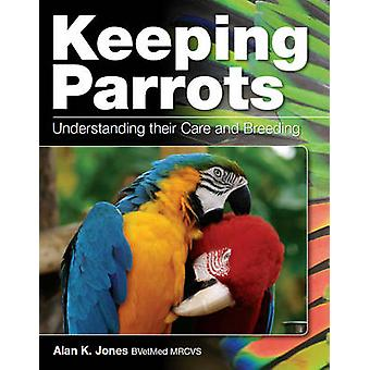 Keeping Parrots - Understanding Their Care and Breeding by Alan Jones