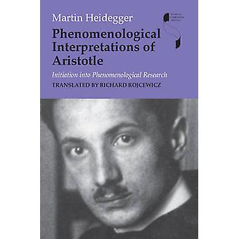 Phenomenological Interpretations of Aristotle Initiation Into Phenomenological Research by Heidegger & Martin