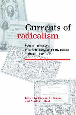 Currents of Radicalism Popular Radicalism Organised Labour and Party Politics in Britain 1850 1914 by Biagini & Eugenio F.