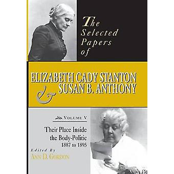 The Selected Papers of Elizabeth Cady Stanton and Susan B. Anthony Their Place Inside the BodyPolitic 1887 to 1895 by Gordon & Ann D.