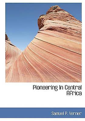 Pioneering In Central Africa by Verner & Samuel P.
