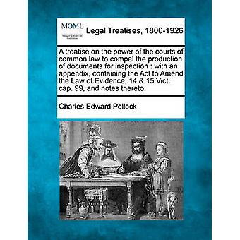 A treatise on the power of the courts of common law to compel the production of documents for inspection  with an appendix containing the Act to Amend the Law of Evidence 14  15 Vict. cap. 99 and by Pollock & Charles Edward
