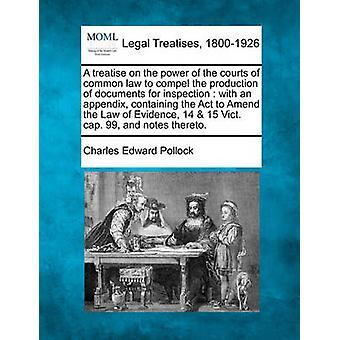 Een verhandeling over de bevoegdheid van de rechtbanken van het gemeen recht te dwingen de productie van documenten voor inspectie met een bijlage met de wet tot wijziging van de wet van bewijs 14 15 W4sul. GLB. 99 en door Pollock & Karel Eduard