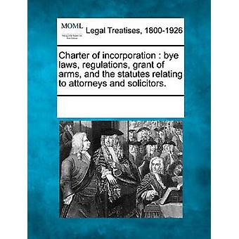 Charter of incorporation  bye laws regulations grant of arms and the statutes relating to attorneys and solicitors. by Multiple Contributors & See Notes