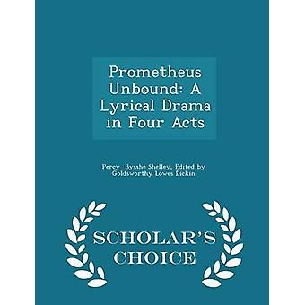 Prometheus Unbound A Lyrical Drama in Four Acts  Scholars Choice Edition by Bysshe Shelley & Edited by Goldsworthy Lo
