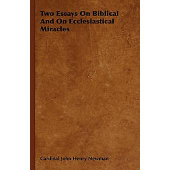 Two Essays on Biblical and on Ecclesiastical Miracles by Newman & Cardinal John Henry