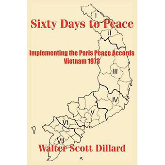 Sixty Days to Peace Implementing the Paris Peace Accords  Vietnam 1973 by Dillard & Walter Scott