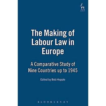 The Making of Labour Law in Europe A Comparative Study of Nine Countries Up to 1945 by Hepple & Bob