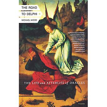 The Road to Delphi - The Life and Afterlife of Oracles by Michael Wood