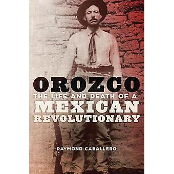 Orozco - The Life and Death of a Mexican Revolutionary by Raymond Caba