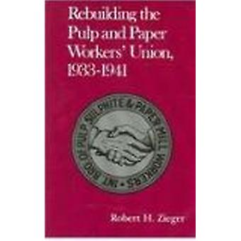 Rebuilding Pulp and Paper Workers Union - 1933-1941 by Robert H Zieger