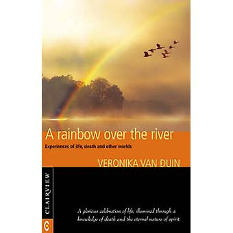 A Rainbow Over the River - Experiences of Life - Death and Other World