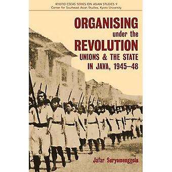 Organising Under the Revolution - Unions and the State in Java - 1945-