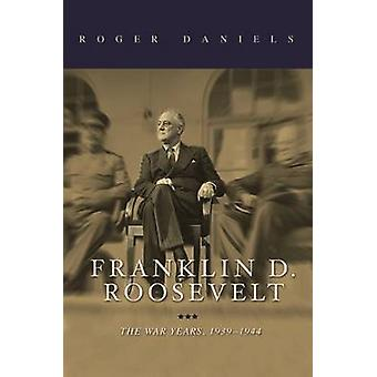 Franklin D. Roosevelt - The War Years - 1939-1945 by Roger Daniels - 9