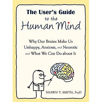 The User's Guide to the Human Mind - Why Our Brains Make Us Unhappy -