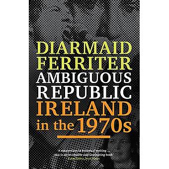 Ambiguous Republic - Ireland in the 1970s by Diarmaid Ferriter - 97818