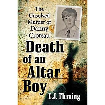 Death of an Altar Boy - The Unsolved Murder of Danny Croteau by E.J. F