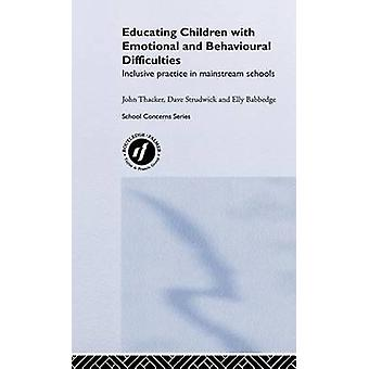 Educating Children with Emotional and Behavioural Difficulties Inclusive Practice in Mainstream Schools by Thacker & John