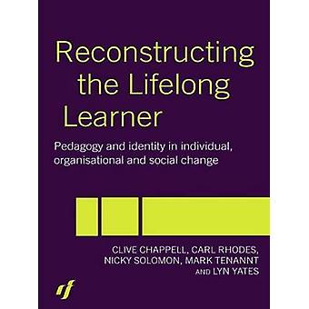 Reconstructing the Lifelong Learner Pedagogy and Identity in Individual Organisational and Social Change by Chappell & Clive