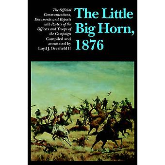 The Little Big Horn 1876 The Official Communications Documents and Reports with Rosters of the Officers and Troops of the Campaign by Overfield II & Loyd J.