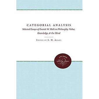 Categorial Analysis Selected Essays of Everett W. Hall on Philosophy Value Knowledge and the Mind by Adams & E. Maynard
