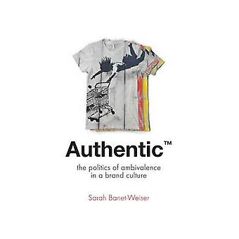 Authentic The Politics of Ambivalence in a Brand Culture by BanetWeiser & Sarah