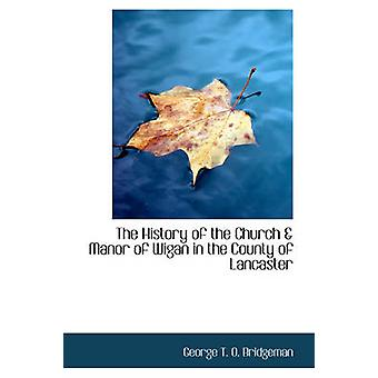 The History of the Church  Manor of Wigan in the County of Lancaster by T. O. Bridgeman & George