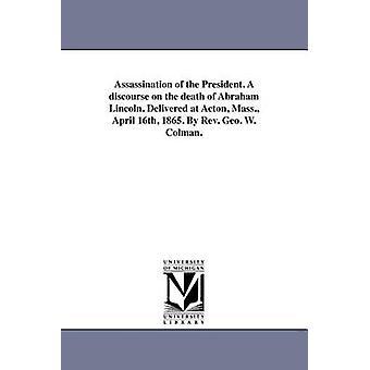 Assassinat du président. Un discours sur la mort d'Abraham Lincoln. Envoyées à Acton Mass. 16 avril 1865. Par le révérend George Colman W.. par Colman & George Washington