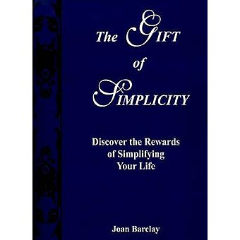 The Gift of Simplicity Discover the Rewards of Simplifying Your Life by Barclay & Joan