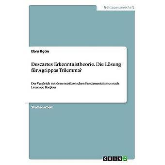 Descartes Erkenntnistheorie. Die Losung Fur Agrippas Trilemma by Ilgun & Ebru