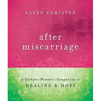 After Miscarriage - A Catholic Woman's Companion to Healing and Hope b