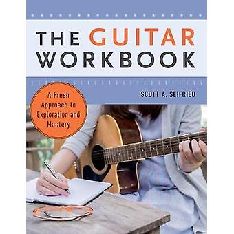 The Guitar Workbook - A Fresh Approach to Exploration and Mastery by S