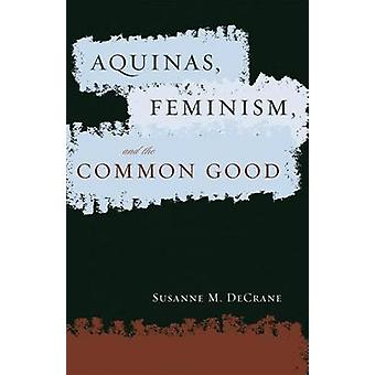 Aquinas Feminism and the Common Good by DeCrane & Susanne M.