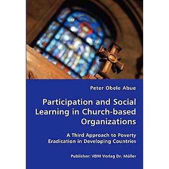 Participation and Social Learning in Churchbased Organizations  A Third Approach to Poverty Eradication in Developing Countries by Abue & Peter & Obele