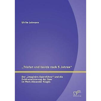Tristan Und Isolde Nach 5 Jahren Der Imaginare Opernfuhrer Und Die Entdramatisierung Der Oper Im Werk Alexander Kluges av Lehmann & Ulrike