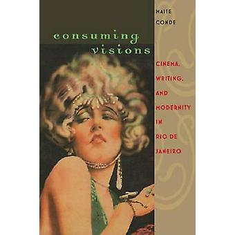 Consuming Visions - Cinema - Writing and Modernity in Rio De Janeiro b