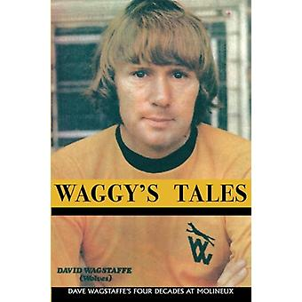 Waggy's Tales - Dave Wagstaffe's Four Decades at Molineux by Dave Wags