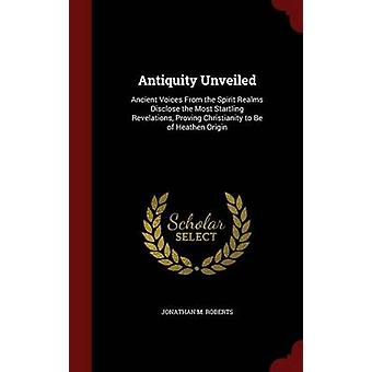 Antiquity Unveiled Ancient Voices From the Spirit Realms Disclose the Most Magling Revelations Proving Christianity to Be of Heathen Origin von Roberts & Jonathan M.