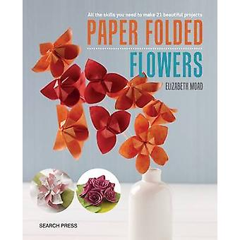 Paper Folded Flowers - All the Skills You Need to Make 21 Beautiful Pr