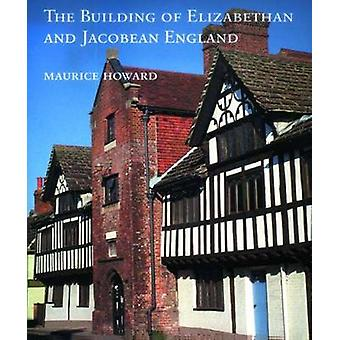 The Building of Elizabethan and Jacobean England by Maurice Howard -