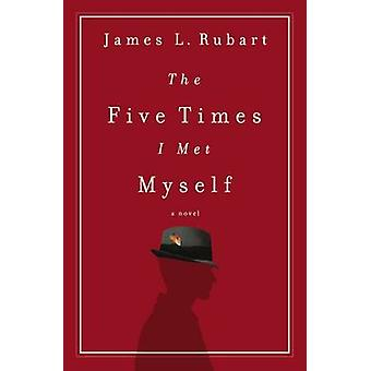 The Five Times I Met Myself by Rubart & James L.