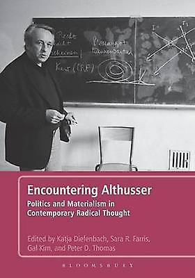 Encountering Althusser Politics and Materialism in Contemporary Radical Thought by Diefenbach & Katja