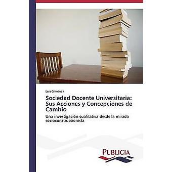Sociedad Docente Universitaria Sus Acciones y Concepciones de Cambio by Gimnez Luis