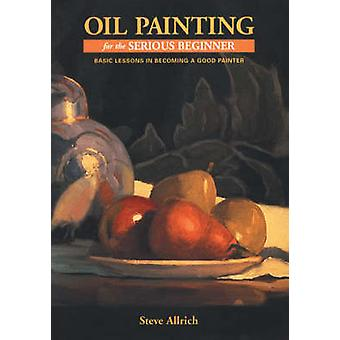 Oil Painting for the Serious Beginner by Steve Allrich - 978082303269