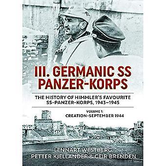 III. Germanic SS Panzer-Korps. the History of Himmler's Favourite SS Panzer-Korpa, 1943-1945: Volume 1: Creation - September 1944