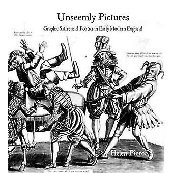 Unseemly Pictures - Graphic Satire and Politics in Early Modern Englan