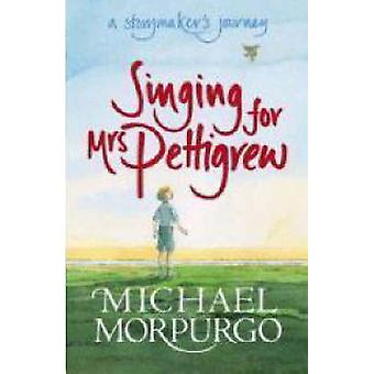 Singing for Mrs Pettigrew A Storymakers Journey by Michael Morpurgo