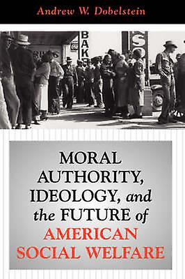 Moral Authority Ideology And The Future Of American Social Welfare by Dobelstein & Andrew