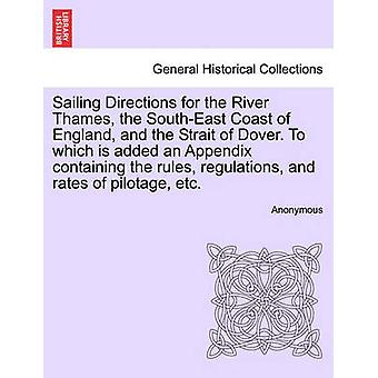Sailing Directions for the River Thames the SouthEast Coast of England and the Strait of Dover. To which is added an Appendix containing the rules regulations and rates of pilotage etc. by Anonymous