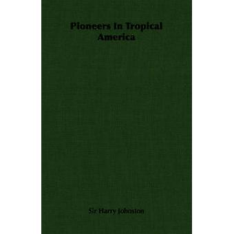 Pioneers in Tropical America by Johnston & Harry